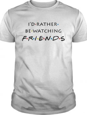 I'd rather be watching friends tshirt