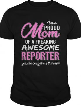 I'm Proud Mom Of Freaking Awesome Reporter Gift TShirt