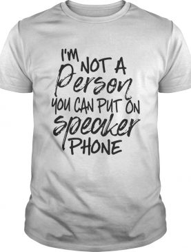 I'm not a person you can put on speaker phone tshirt