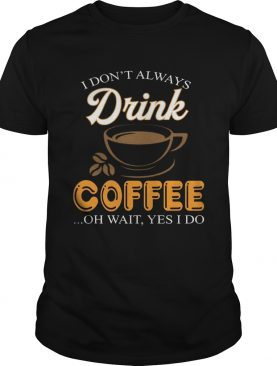 I Don't Always Drink Coffee Oh Wait Yes I Do Tshirt