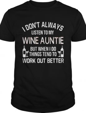 I Don't Always Listen To My Wine Auntie But When I Do Things Tend To Work Out Better tshirt
