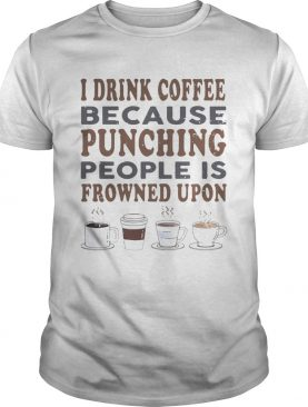 I drink coffee because punching people is frowned upon tshirt