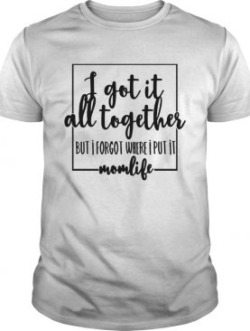 I got it all to gether but I forgot where I put it momlife tshirt