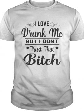 I love drunk me but I don't trust that bitch tshirts