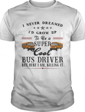 I never dreamed I'd grow up to be a super cool bus driver but here I am killing it tshirt