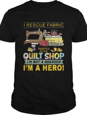I rescue fabric trapped in the quilt shop I'm not a hoarder I'm a hero tshirt