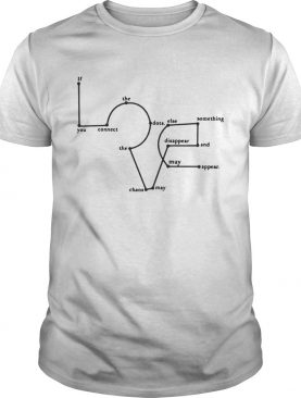 If The Dots Clse Something Disappear And My Appear You Connect The Chaos May Appear Love White tshirt