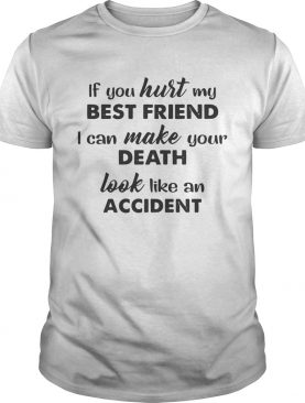 If you hurt best friend I can make your death look like an accident tshirt