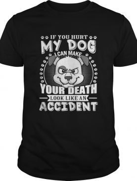 If your hurt my dog I can make your death look like an accident shirt