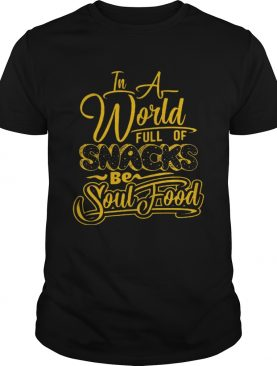 In a world full of snacks be soul food tshirt