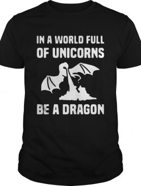 In a world full of unicorns be a dragon tshirt
