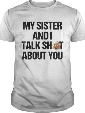 My Sister And I Talk Shit About You tshirts