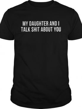 My daughter and I talk shit about you tshirt