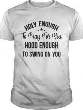 Official Stars Holy enough to pray for you hood enough to swing on you tshirt
