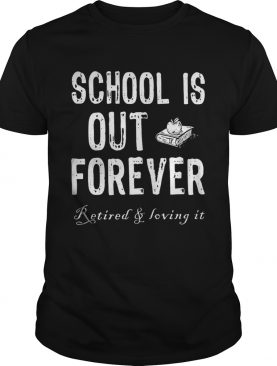 School's out forever retired and loving it tshirt