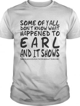Some Of Y'all Don't Know What Happened To Earl And It Shows tshirt