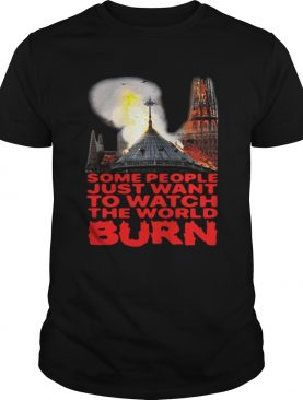Some People Just Want To Watch The World Burn TShirt