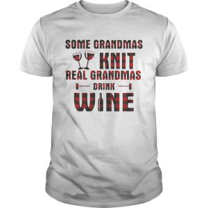 Some grandmas knit real grandmas drink wine Unisex shirt