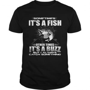 Sometimes it's a fish other times it's a buzz but I always catch something Unisex shirt