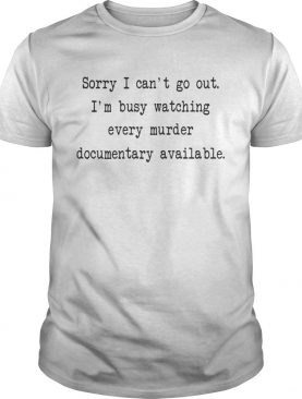 Sorry I can't go out I'm busy watching every murder documentary available tshirt
