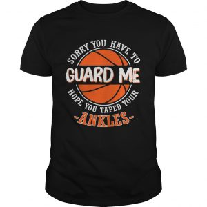 Sorry You Have to Guard me Hope You Taped Your Ankles Unisex shirt