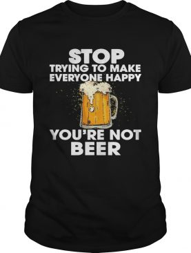 Stop Trying To Make Everyone Happy You're Not Beer tshirt