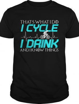 That's what I do I cycle I drink and I know things tshirt