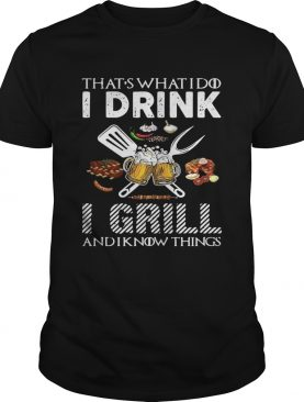 That's what I do I drink I grill and I know things tshirt
