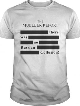 The Mueller report there was no Russian Collusion tshirt