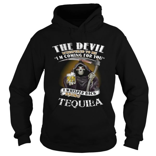 The devil whispered to me I'm coming for you I whisper back bring Tequila Hoodie shirt