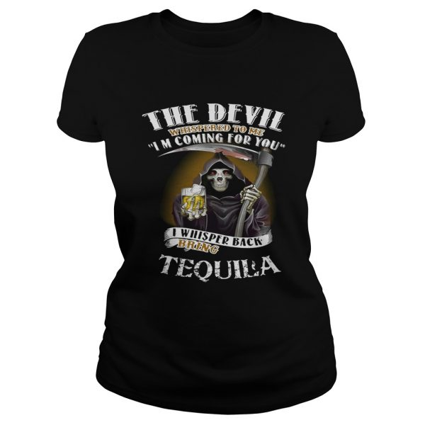 The devil whispered to me I'm coming for you I whisper back bring Tequila Ladies shirt