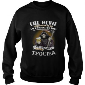 The devil whispered to me I'm coming for you I whisper back bring Tequila Sweat shirt