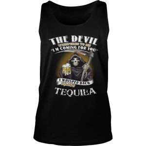 The devil whispered to me I'm coming for you I whisper back bring Tequila Tank Top shirt