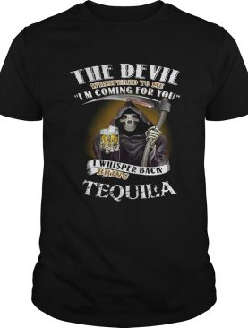 The devil whispered to me I'm coming for you I whisper back bring Tequila tshirt