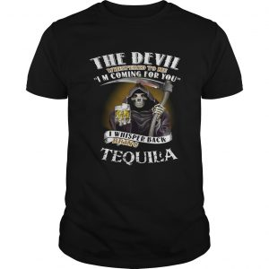 The devil whispered to me I'm coming for you I whisper back bring Tequila Unisex shirt