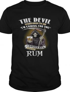 The devil whispered to me I'm coming for you I whisper back bring rum tshirt