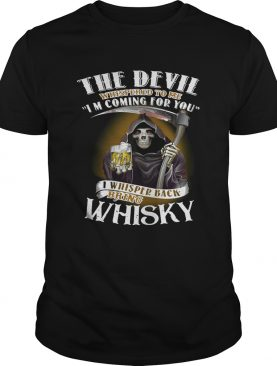 The devil whispered to me I'm coming for you I whispered back bring Whisky tshirt