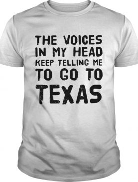 The voices in my head telling me to go to Texas tshirt