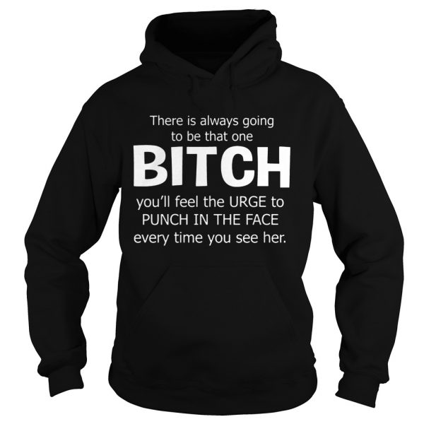 There Is Always Going To Be That One Bitch You'll Feel The Urge – Hoodie T-shirts