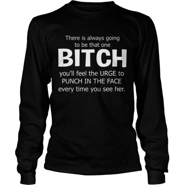 There Is Always Going To Be That One Bitch You'll Feel The Urge – Longsleeve T-shirts