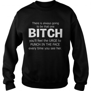 There Is Always Going To Be That One Bitch You'll Feel The Urge – Sweat T-shirts
