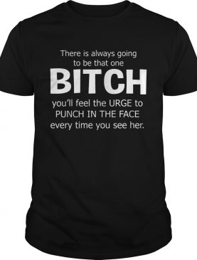 There Is Always Going To Be That One Bitch You'll Feel The Urge – Tshirts