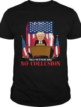 Told Ya There Was No Collusion Trump Tshirt