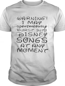 Warning I May spontaneously burst into Disney songs at any moment tshirt