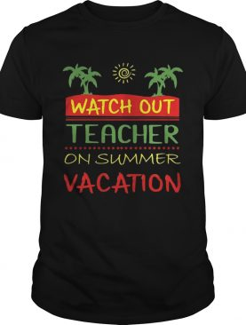 Watch Out Teacher On Summer Vacation Tshirt