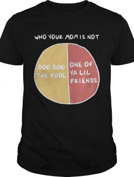 Who your mom is not boo boo the fool or one of ya lil friends tshirt