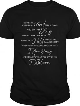 You Say lyrics You say I am loved when I can't feel a thing tshirt