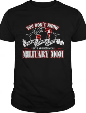 You don't know Pride Honor Sacrifice until you become a Military Mom tshirts