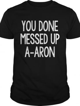You done messed up a-aron tshirt