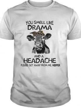You smell like drama and a headache please get away from me heifer tshirt